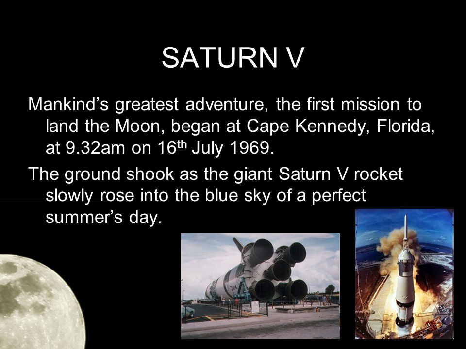 SATURN V Mankinds greatest adventure, the first mission to land the Moon, began at Cape Kennedy, Florida, at 9.32am on 16 th July 1969.