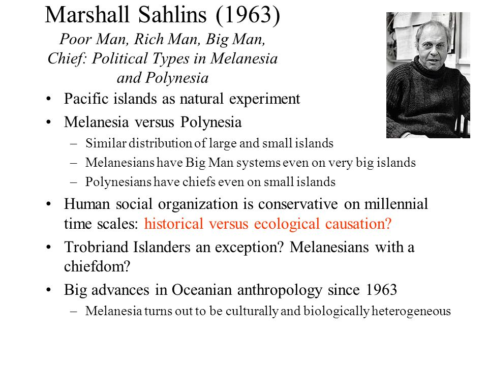 Marshall Sahlins (1963) Poor Man, Rich Man, Big Man, Chief: Political Types in Melanesia and Polynesia Pacific islands as natural experiment Melanesia