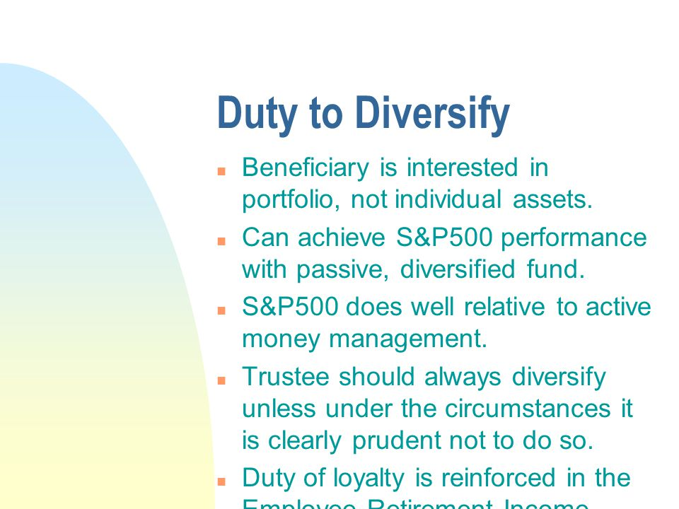 Duty to Diversify n Beneficiary is interested in portfolio, not individual assets.