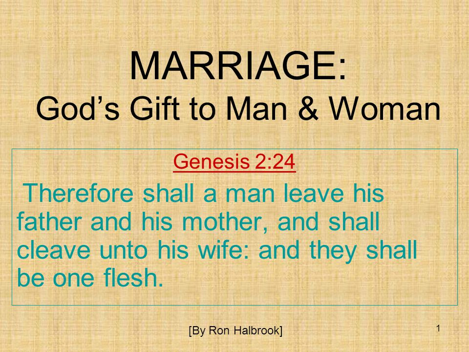 1 MARRIAGE: Gods Gift to Man & Woman Genesis 2:24 Therefore shall a man leave his father and his mother, and shall cleave unto his wife: and they shall be one flesh.