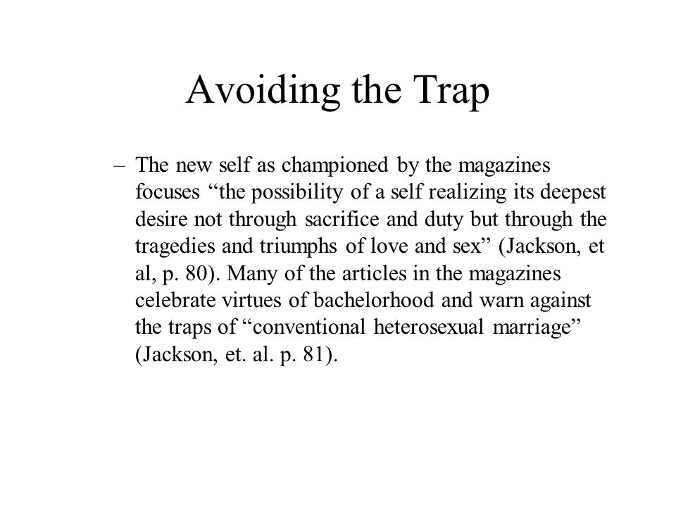 Avoiding the Trap –The new self as championed by the magazines focuses the possibility of a self realizing its deepest desire not through sacrifice and duty but through the tragedies and triumphs of love and sex (Jackson, et al, p.