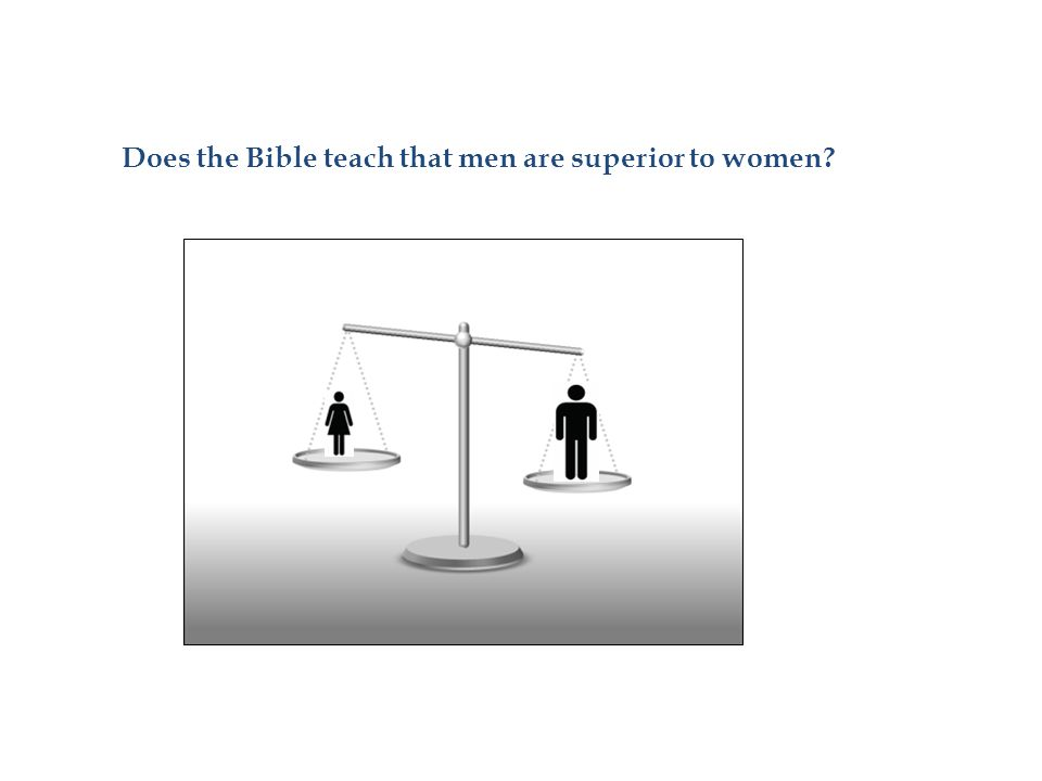 If somebody asks: - Does the Bible teach that men are superior to women.
