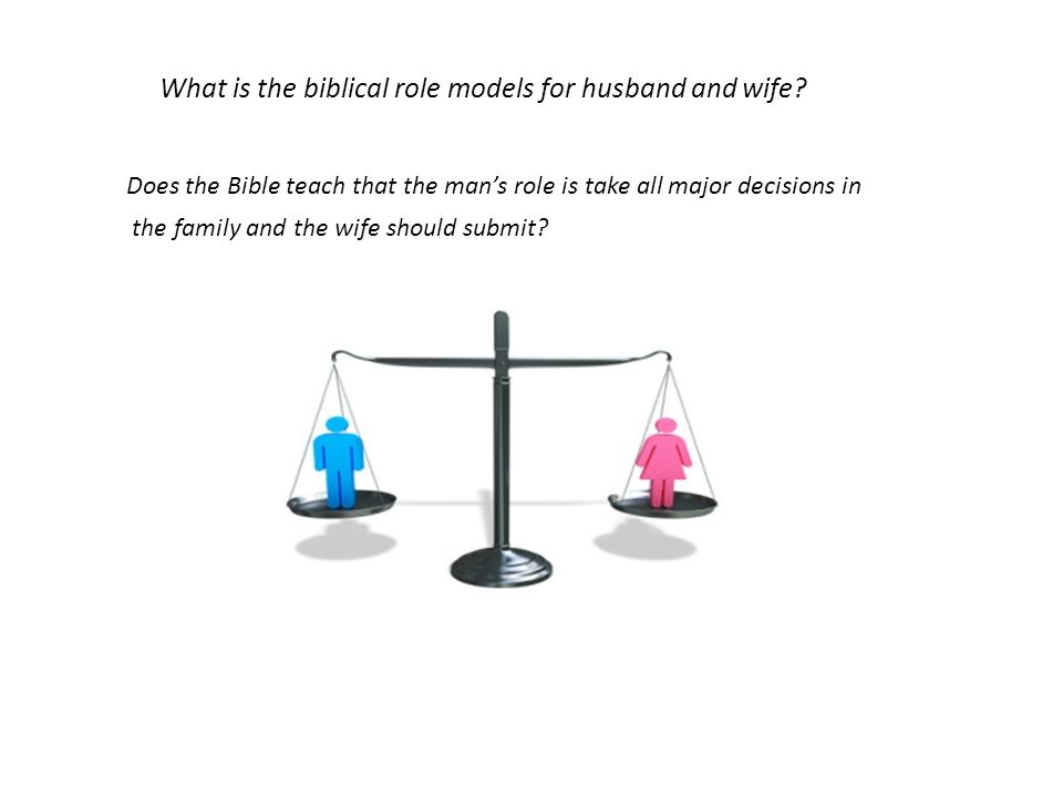 What is the biblical role models for husband and wife? Does the Bible teach that the mans role is take all major decisions in the family and the wife