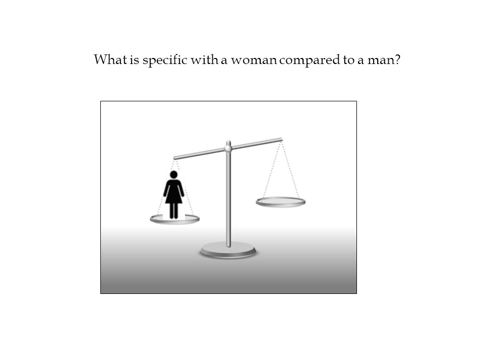 What is specific with a woman compared to a man?