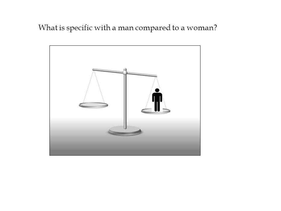 What is specific with a man compared to a woman?