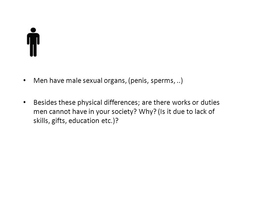 Men have male sexual organs, (penis, sperms,..) Besides these physical differences; are there works or duties men cannot have in your society? Why? (I