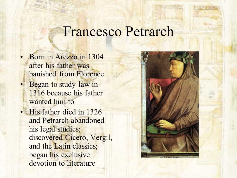 Francesco Petrarch Born in Arezzo in 1304 after his father was banished from Florence Began to study law in 1316 because his father wanted him to His