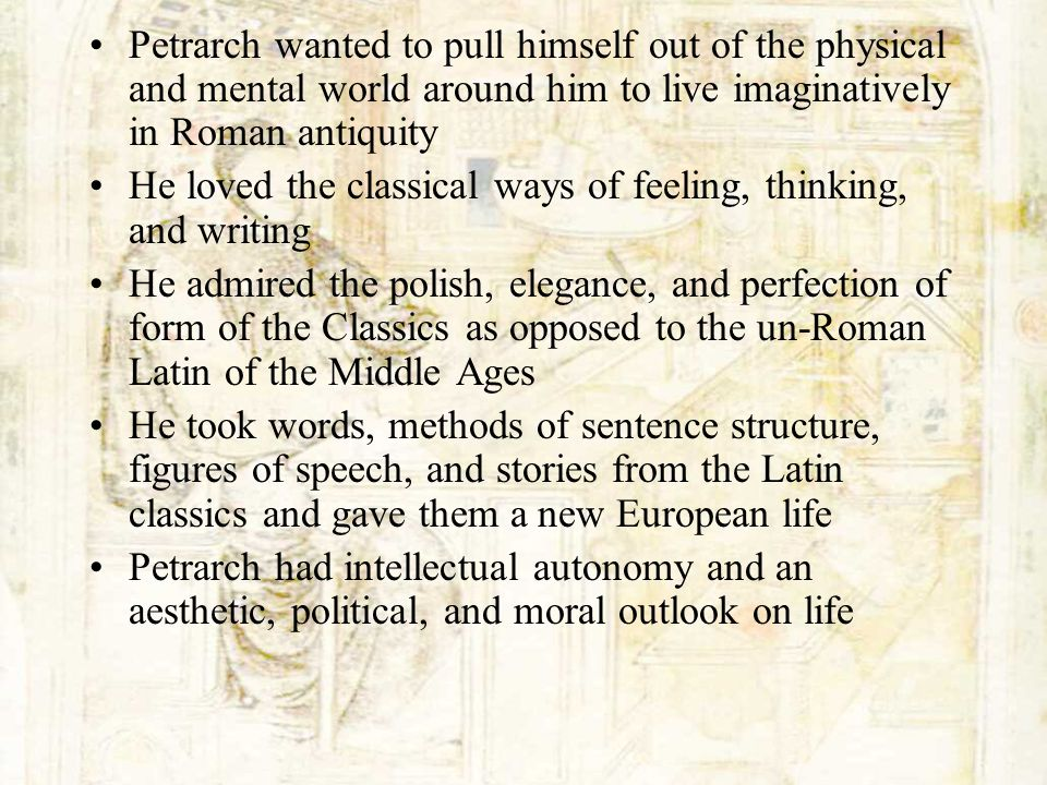Petrarch wanted to pull himself out of the physical and mental world around him to live imaginatively in Roman antiquity He loved the classical ways o