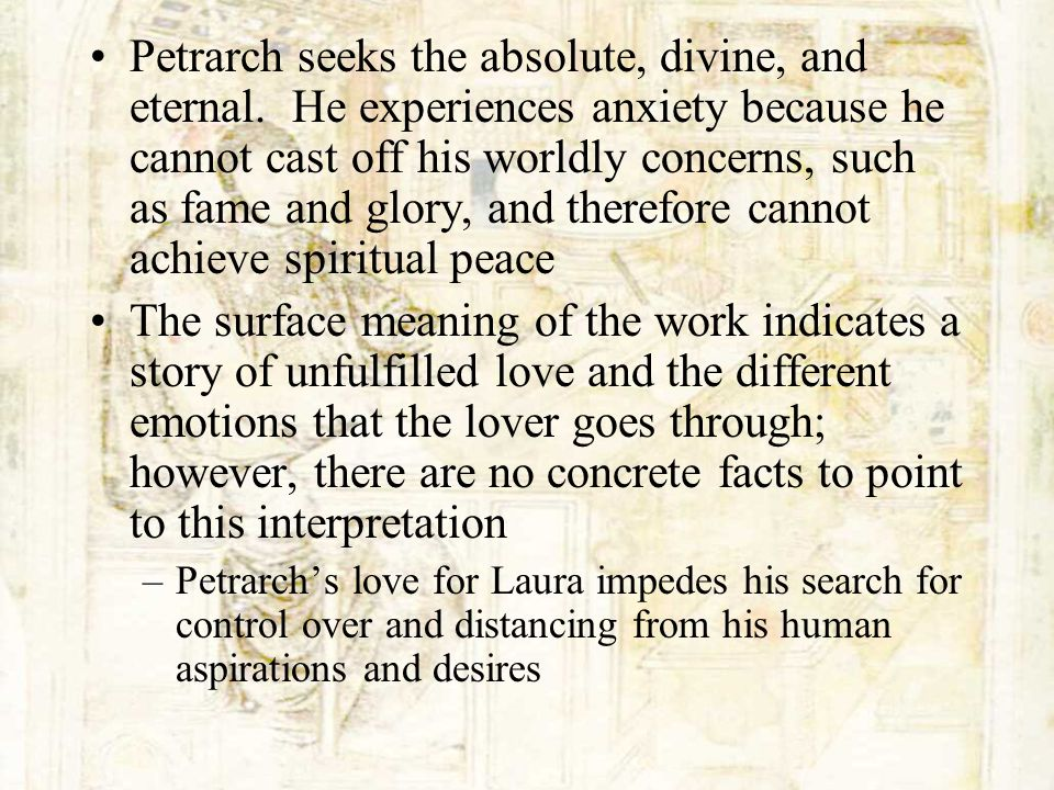 Petrarch seeks the absolute, divine, and eternal. He experiences anxiety because he cannot cast off his worldly concerns, such as fame and glory, and