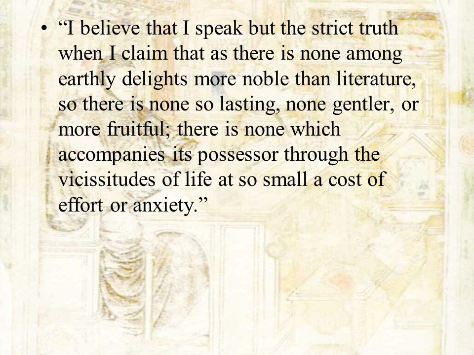 I believe that I speak but the strict truth when I claim that as there is none among earthly delights more noble than literature, so there is none so