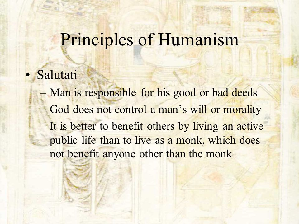 Principles of Humanism Salutati –Man is responsible for his good or bad deeds –God does not control a mans will or morality –It is better to benefit o