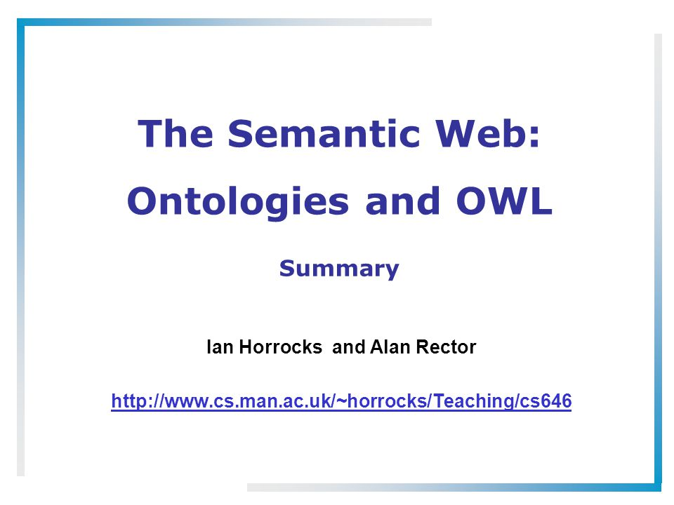 The Semantic Web: Ontologies and OWL Ian Horrocks and Alan Rector http://www.cs.man.ac.uk/~horrocks/Teaching/cs646 Summary