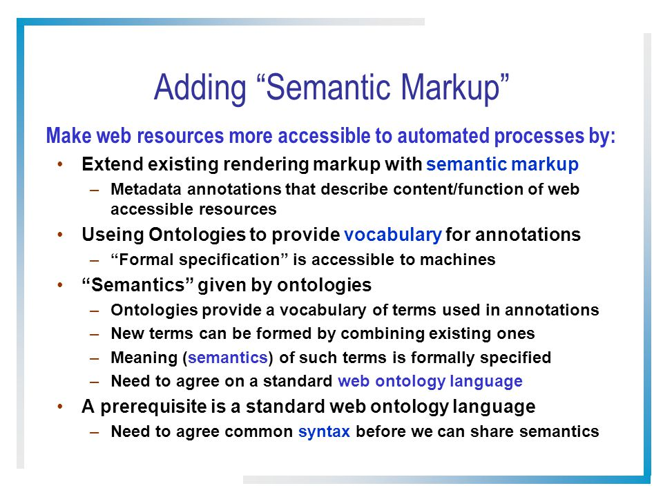 Adding Semantic Markup Extend existing rendering markup with semantic markup –Metadata annotations that describe content/function of web accessible re