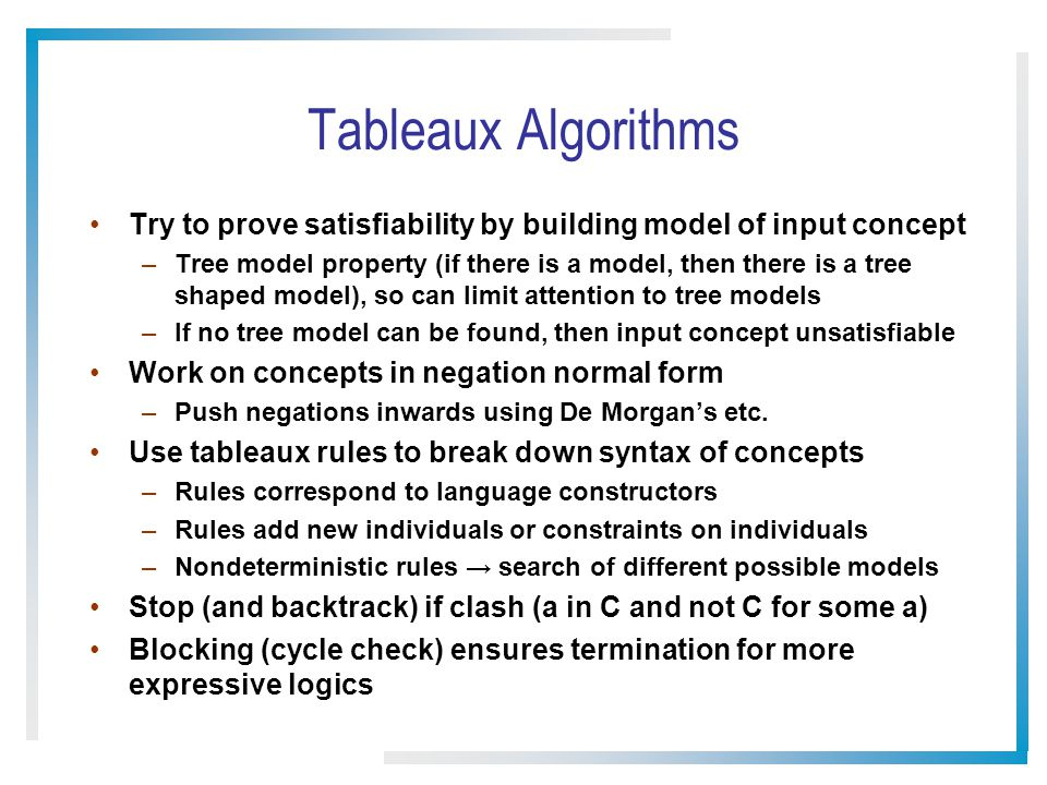Tableaux Algorithms Try to prove satisfiability by building model of input concept –Tree model property (if there is a model, then there is a tree shaped model), so can limit attention to tree models –If no tree model can be found, then input concept unsatisfiable Work on concepts in negation normal form –Push negations inwards using De Morgans etc.