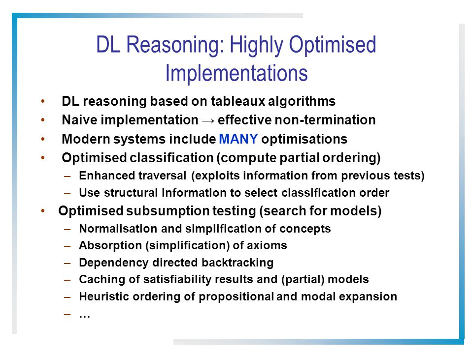 DL Reasoning: Highly Optimised Implementations DL reasoning based on tableaux algorithms Naive implementation effective non-termination Modern systems include MANY optimisations Optimised classification (compute partial ordering) –Enhanced traversal (exploits information from previous tests) –Use structural information to select classification order Optimised subsumption testing (search for models) –Normalisation and simplification of concepts –Absorption (simplification) of axioms –Dependency directed backtracking –Caching of satisfiability results and (partial) models –Heuristic ordering of propositional and modal expansion –…–…
