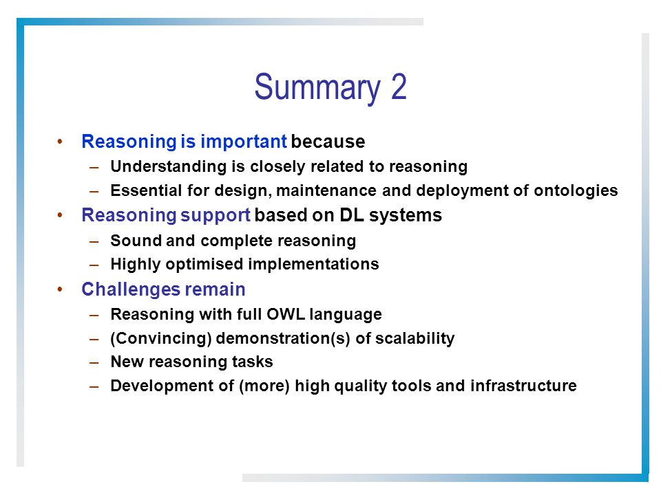 Summary 2 Reasoning is important because –Understanding is closely related to reasoning –Essential for design, maintenance and deployment of ontologies Reasoning support based on DL systems –Sound and complete reasoning –Highly optimised implementations Challenges remain –Reasoning with full OWL language –(Convincing) demonstration(s) of scalability –New reasoning tasks –Development of (more) high quality tools and infrastructure