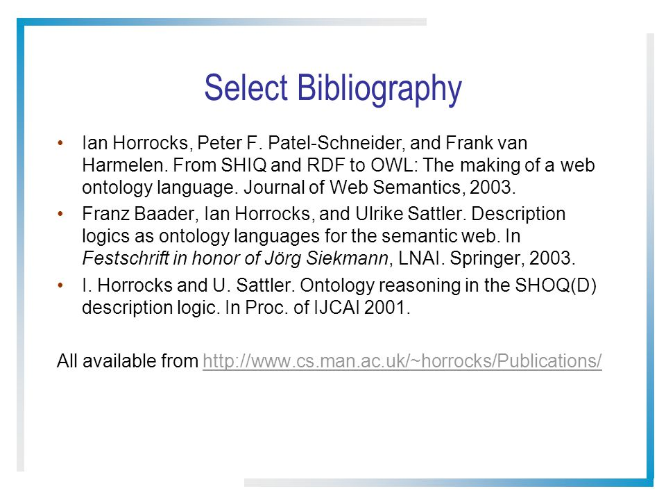 Select Bibliography Ian Horrocks, Peter F. Patel-Schneider, and Frank van Harmelen. From SHIQ and RDF to OWL: The making of a web ontology language. J