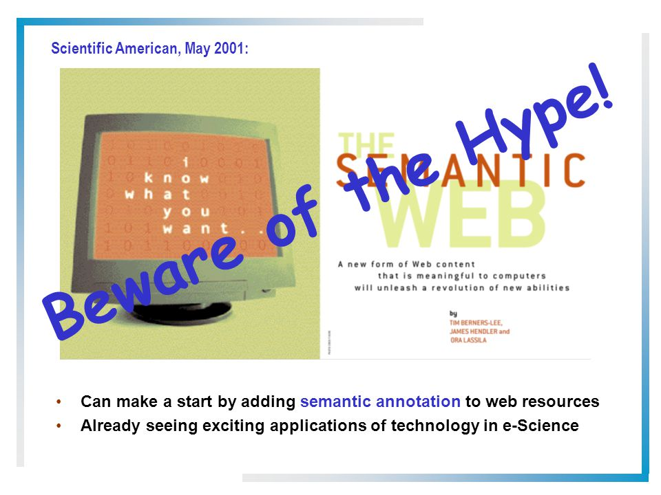 Can make a start by adding semantic annotation to web resources Already seeing exciting applications of technology in e-Science Scientific American, May 2001: Beware of the Hype!