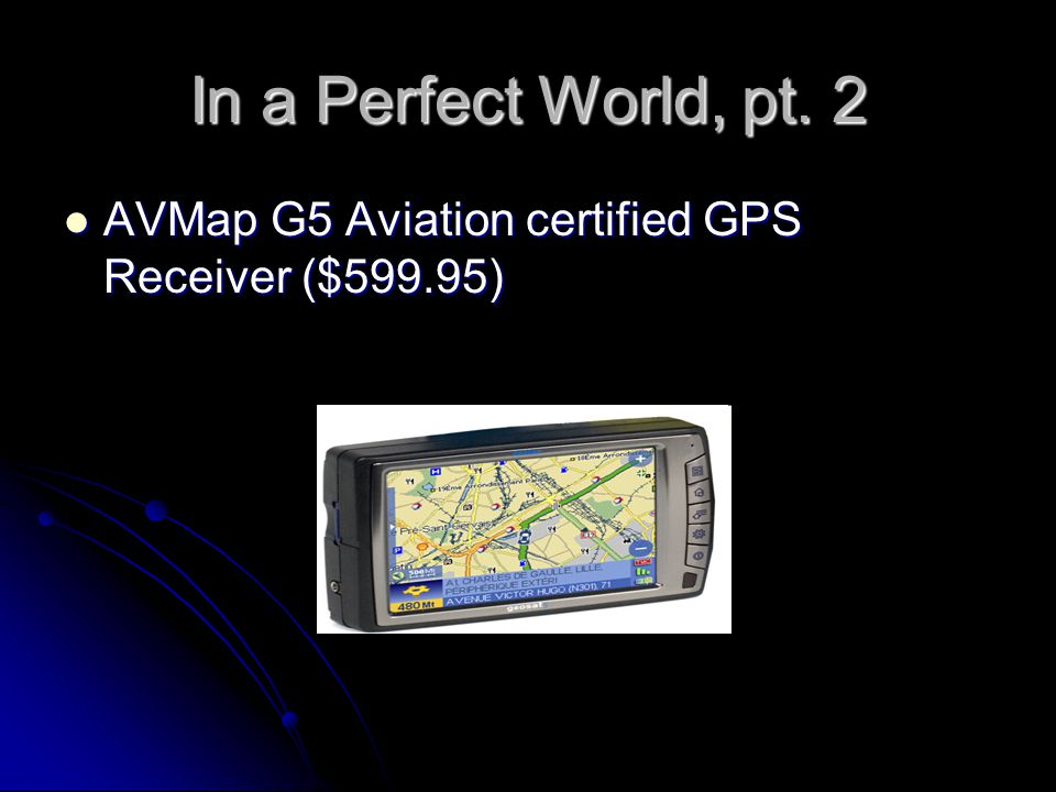 In a Perfect World, pt. 2 AVMap G5 Aviation certified GPS Receiver ($599.95) AVMap G5 Aviation certified GPS Receiver ($599.95)