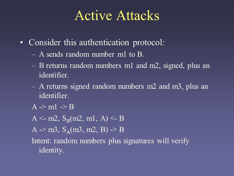 Active Attacks Consider this authentication protocol: –A sends random number m1 to B. –B returns random numbers m1 and m2, signed, plus an identifier.