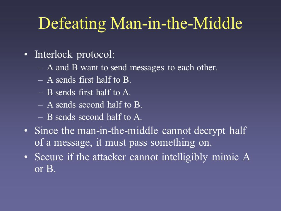 Defeating Man-in-the-Middle Interlock protocol: –A and B want to send messages to each other. –A sends first half to B. –B sends first half to A. –A s
