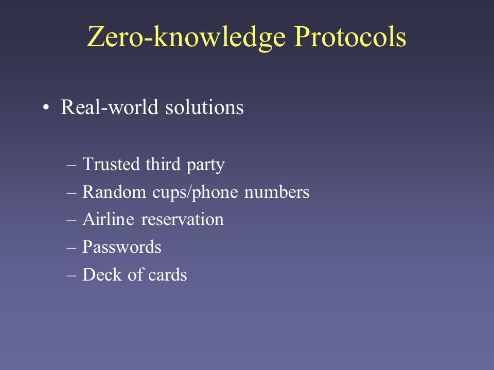 Zero-knowledge Protocols Real-world solutions –Trusted third party –Random cups/phone numbers –Airline reservation –Passwords –Deck of cards