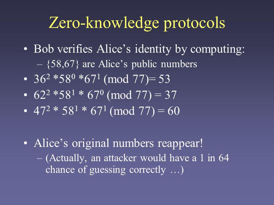 Zero-knowledge protocols Bob verifies Alices identity by computing: –{58,67} are Alices public numbers 36 2 *58 0 *67 1 (mod 77)= 53 62 2 *58 1 * 67 0