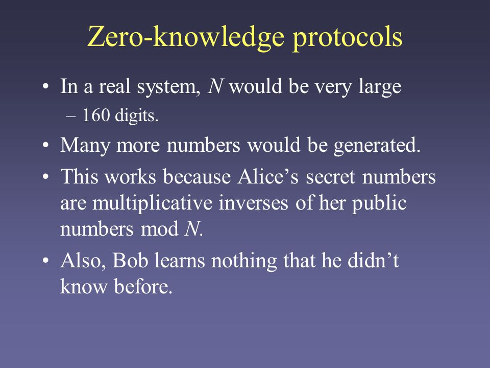 Zero-knowledge protocols In a real system, N would be very large –160 digits. Many more numbers would be generated. This works because Alices secret n