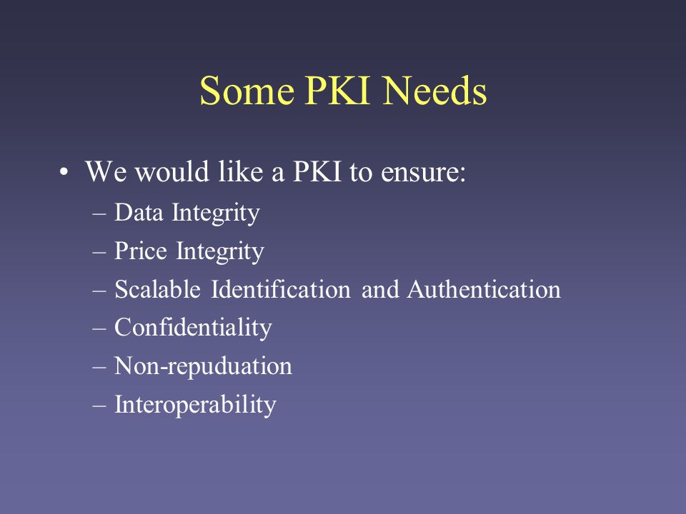 Some PKI Needs We would like a PKI to ensure: –Data Integrity –Price Integrity –Scalable Identification and Authentication –Confidentiality –Non-repud