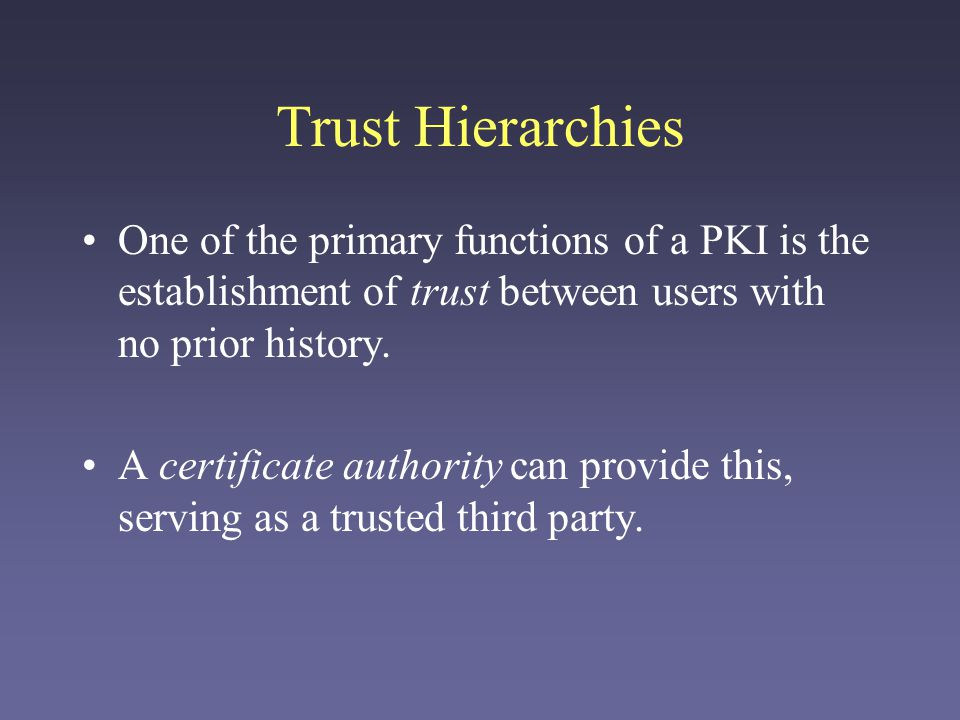 Trust Hierarchies One of the primary functions of a PKI is the establishment of trust between users with no prior history. A certificate authority can