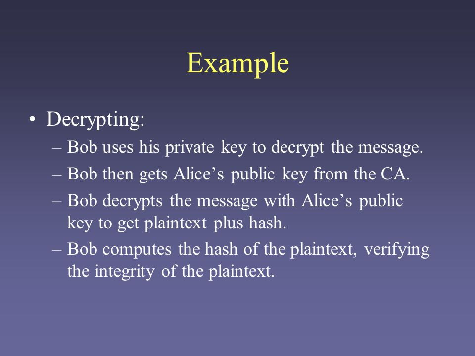 Example Decrypting: –Bob uses his private key to decrypt the message. –Bob then gets Alices public key from the CA. –Bob decrypts the message with Ali