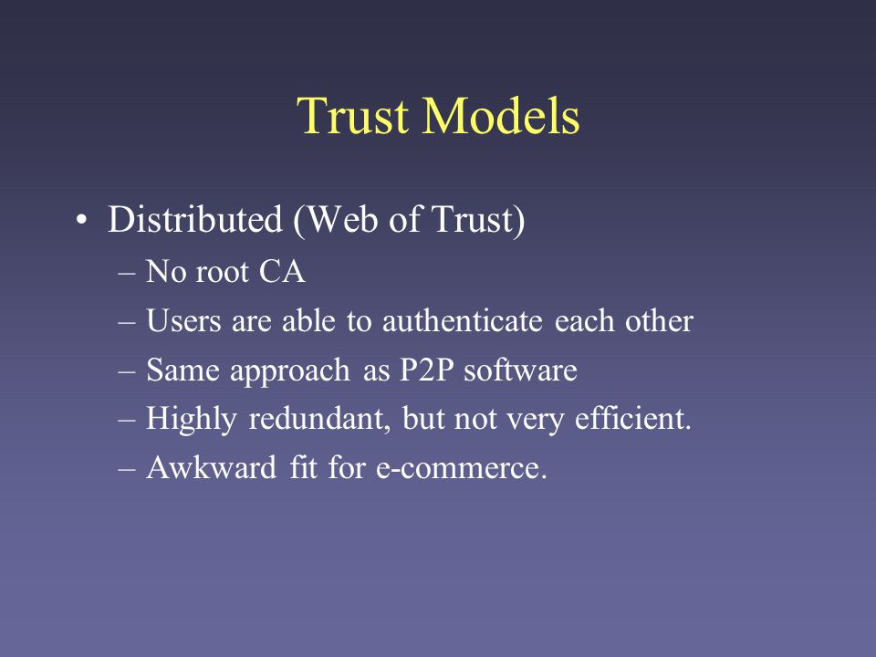 Trust Models Distributed (Web of Trust) –No root CA –Users are able to authenticate each other –Same approach as P2P software –Highly redundant, but n