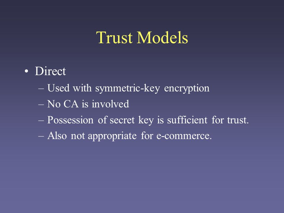 Trust Models Direct –Used with symmetric-key encryption –No CA is involved –Possession of secret key is sufficient for trust. –Also not appropriate fo