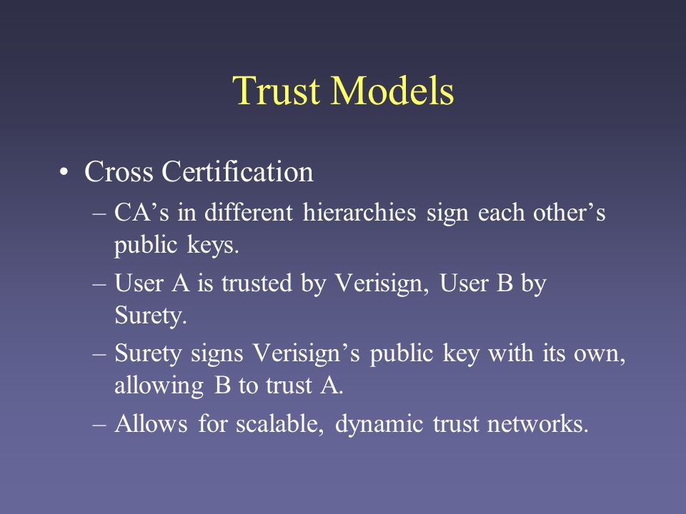 Trust Models Cross Certification –CAs in different hierarchies sign each others public keys. –User A is trusted by Verisign, User B by Surety. –Surety