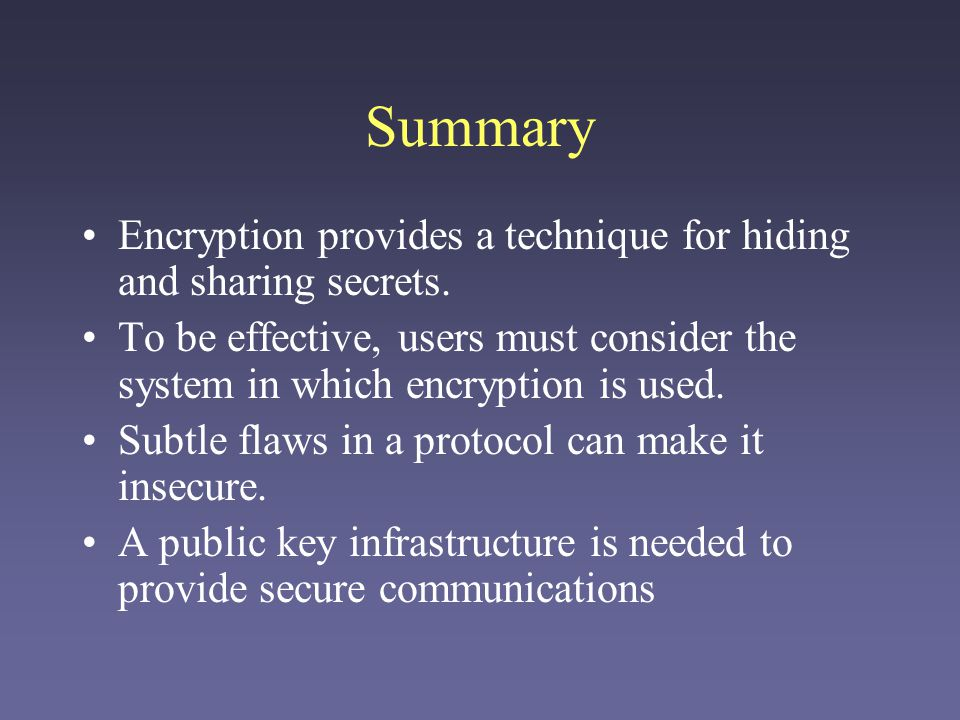 Summary Encryption provides a technique for hiding and sharing secrets. To be effective, users must consider the system in which encryption is used. S