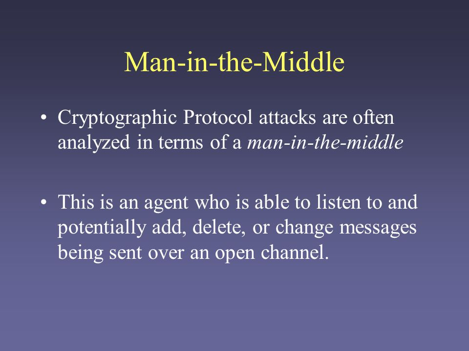 Man-in-the-Middle Cryptographic Protocol attacks are often analyzed in terms of a man-in-the-middle This is an agent who is able to listen to and potentially add, delete, or change messages being sent over an open channel.