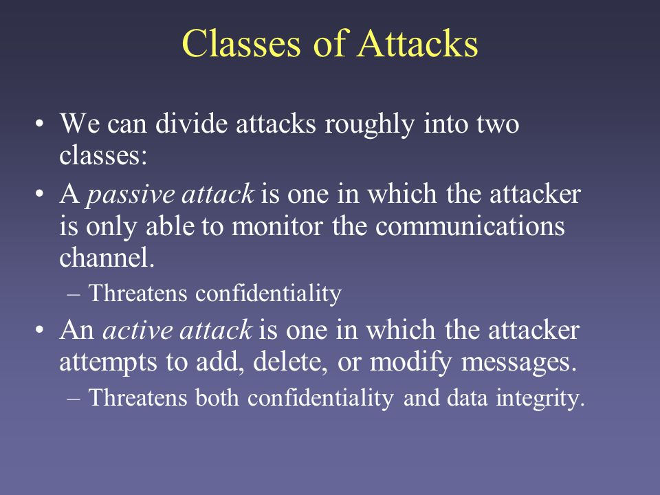 Classes of Attacks We can divide attacks roughly into two classes: A passive attack is one in which the attacker is only able to monitor the communications channel.