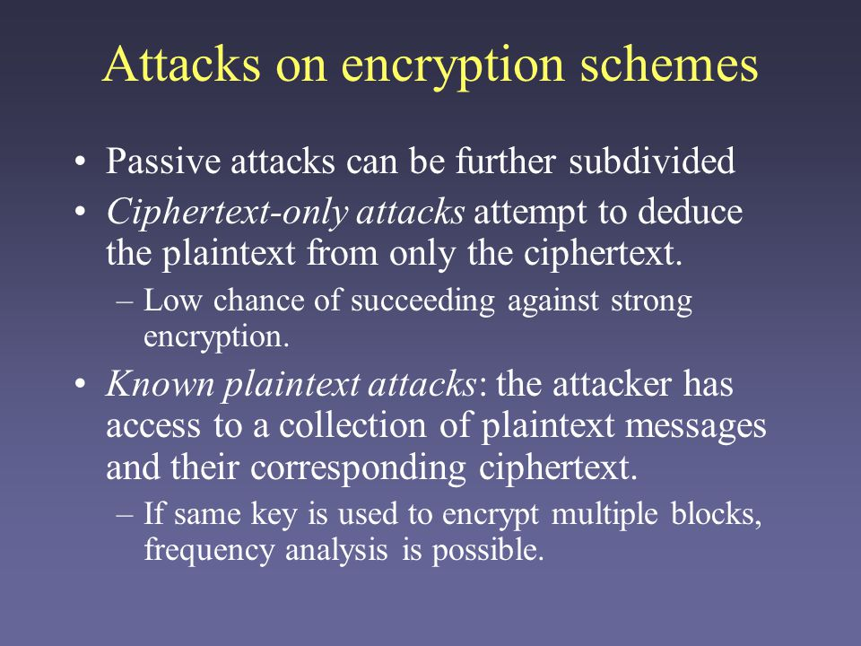 Attacks on encryption schemes Passive attacks can be further subdivided Ciphertext-only attacks attempt to deduce the plaintext from only the ciphertext.
