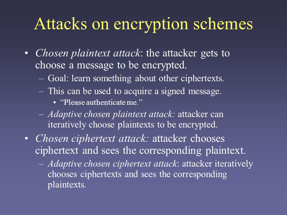 Attacks on encryption schemes Chosen plaintext attack: the attacker gets to choose a message to be encrypted. –Goal: learn something about other ciphe