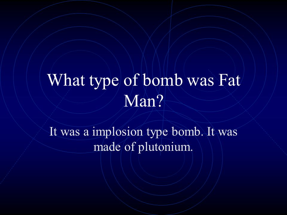 What type of bomb was Fat Man It was a implosion type bomb. It was made of plutonium.