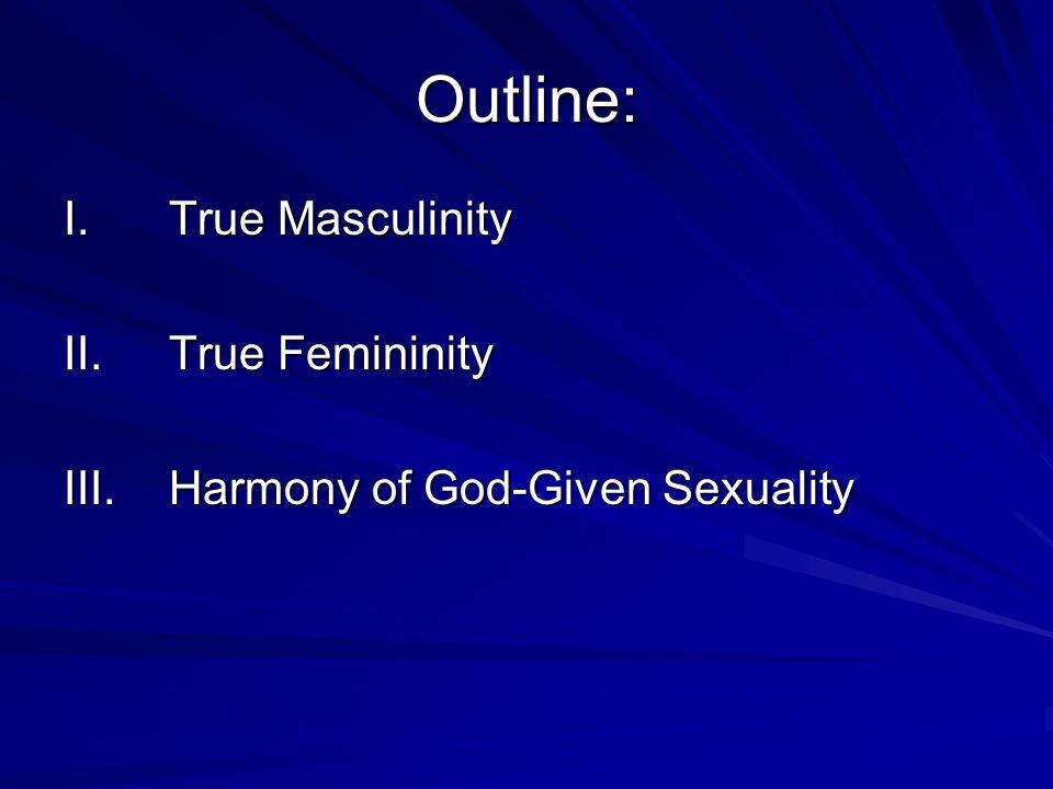 Outline: I.True Masculinity II.True Femininity III.Harmony of God-Given Sexuality