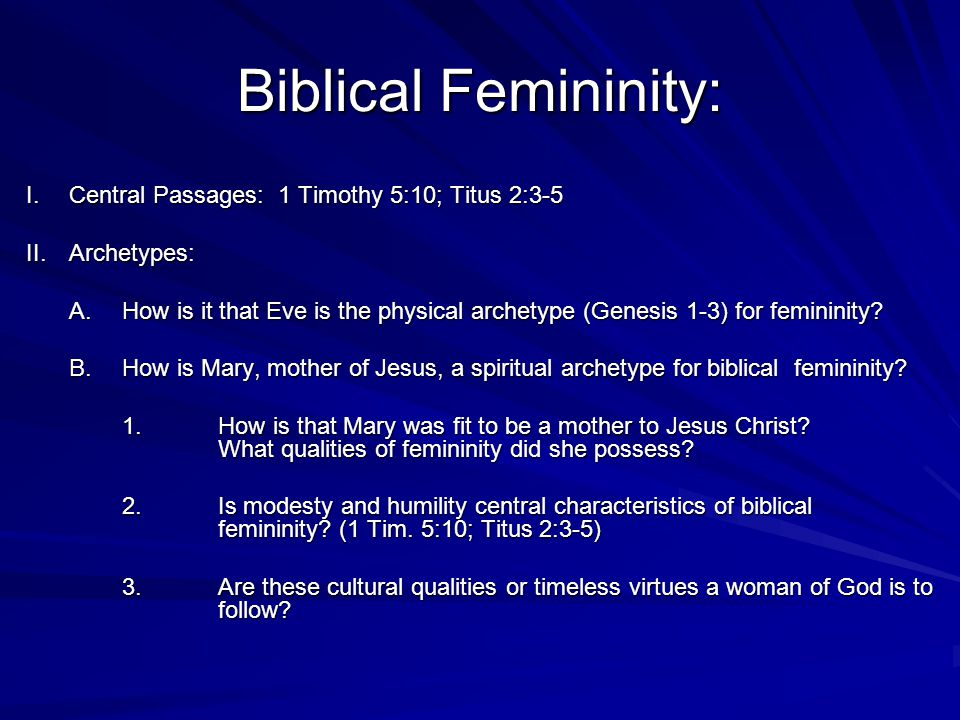 Biblical Femininity: I.Central Passages: 1 Timothy 5:10; Titus 2:3-5 II.Archetypes: A.How is it that Eve is the physical archetype (Genesis 1-3) for femininity.