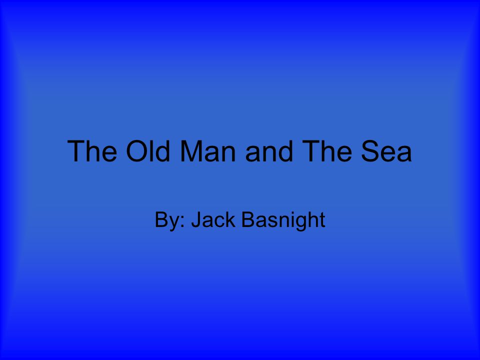 The Old Man and The Sea By: Jack Basnight