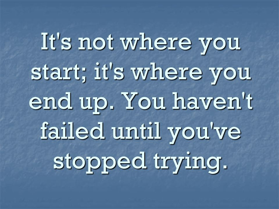 It s not where you start; it s where you end up. You haven t failed until you ve stopped trying.