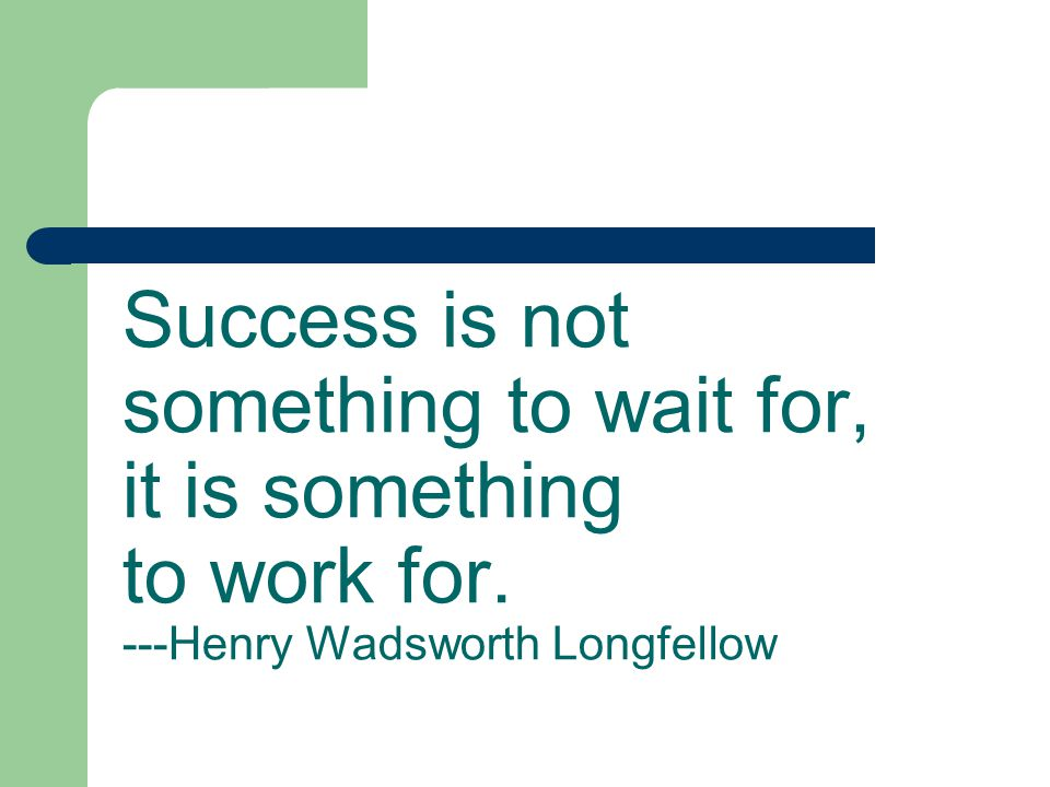 Success is not something to wait for, it is something to work for. ---Henry Wadsworth Longfellow