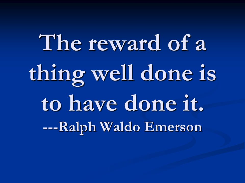The reward of a thing well done is to have done it. ---Ralph Waldo Emerson