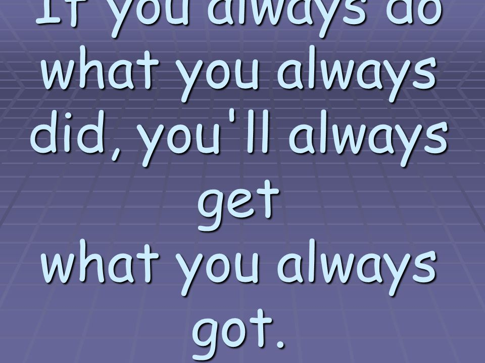 If you always do what you always did, you ll always get what you always got. ---Verne Hill
