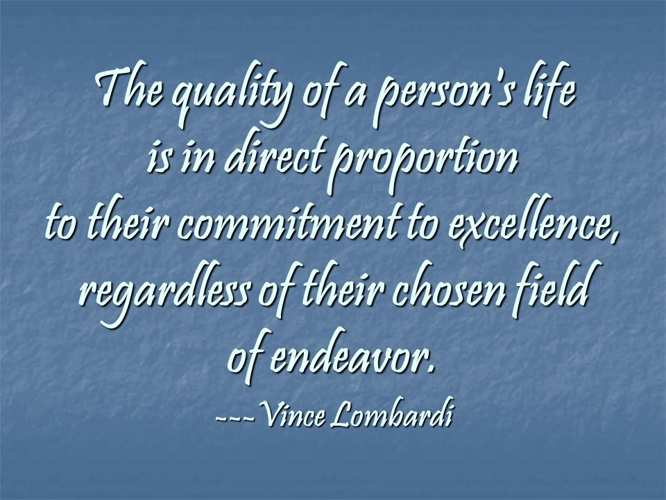 The quality of a person s life is in direct proportion to their commitment to excellence, regardless of their chosen field of endeavor.