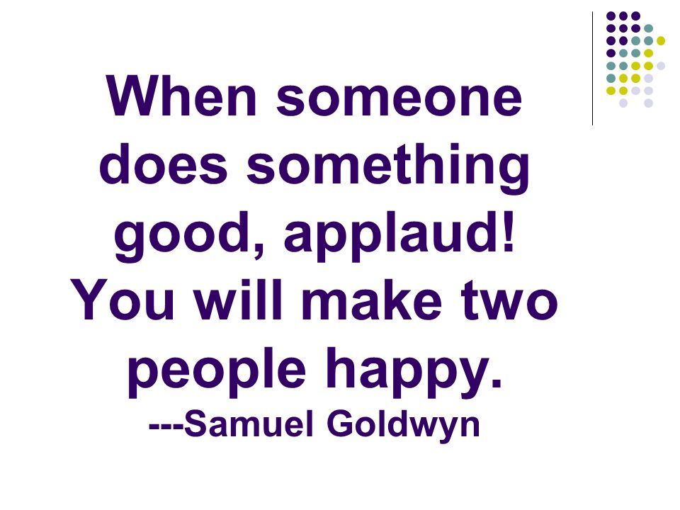 When someone does something good, applaud! You will make two people happy. ---Samuel Goldwyn