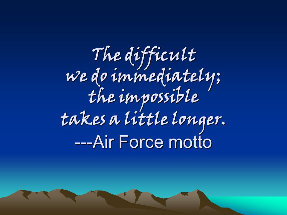 The difficult we do immediately; the impossible takes a little longer. ---Air Force motto